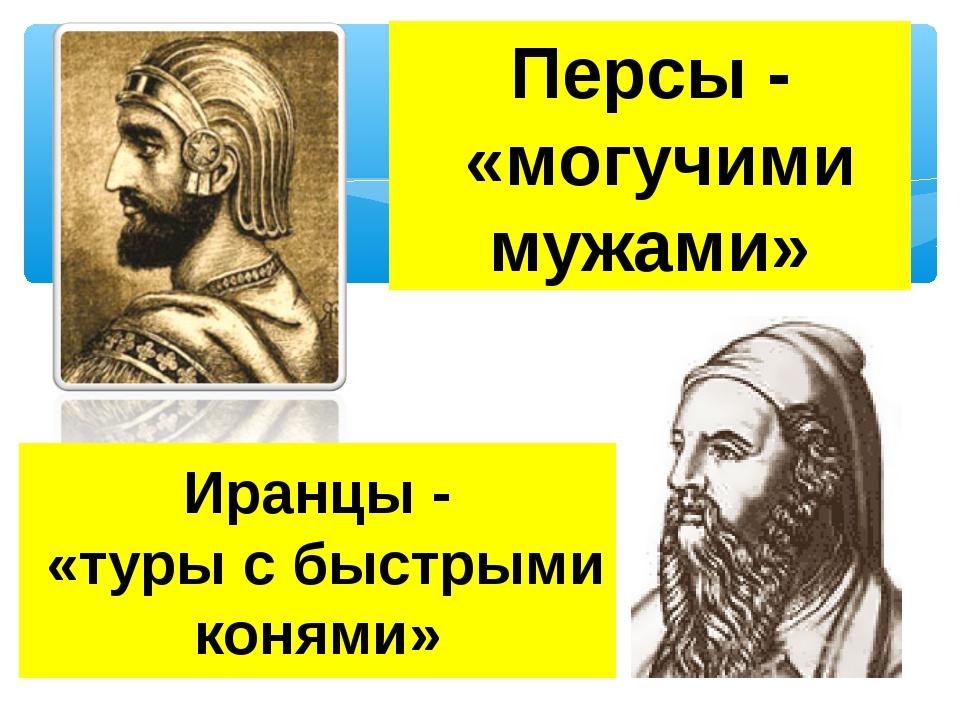 Персы - «могучими мужами» Иранцы - «туры с быстрыми конями»