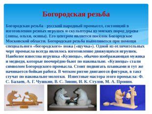 Богородская резьба - русский народный промысел, состоящий в изготовлении резн