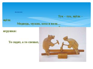 ***** Тук – тук, щёлк – щёлк Медведь, мужик, коза и волк… Деревянные игрушки