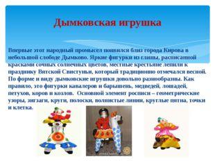 Впервые этот народный промысел появился близ города Кирова в небольшой слобод
