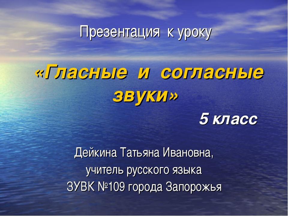 Презентация к уроку «Гласные и согласные звуки» 5 класс Дейкина Татьяна Ивано...