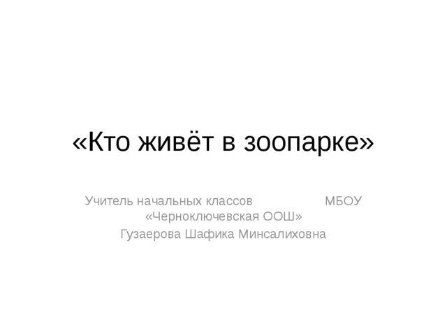«Кто живёт в зоопарке» Учитель начальных классов МБОУ «Черноключевская ООШ» Г...