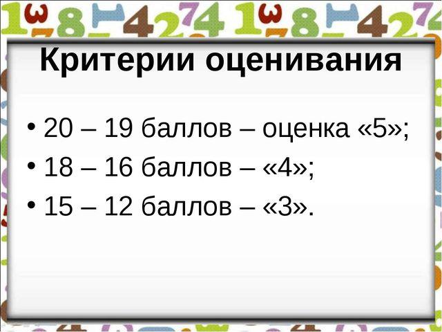 Критерии оценивания 20 – 19 баллов – оценка «5»; 18 – 16 баллов – «4»; 15 –...