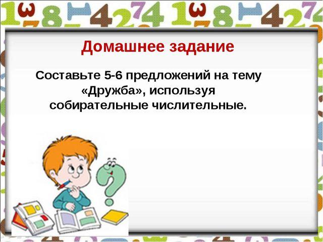 Домашнее задание Составьте 5-6 предложений на тему «Дружба», используя собир...