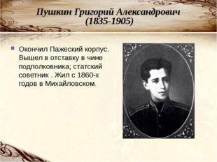 Пушкин Григорий Александрович (1835-1905) Окончил Пажеский корпус. Вышел в от