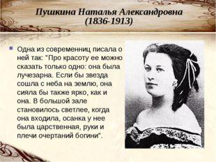 Пушкина Наталья Александровна (1836-1913) Одна из современниц писала о ней та