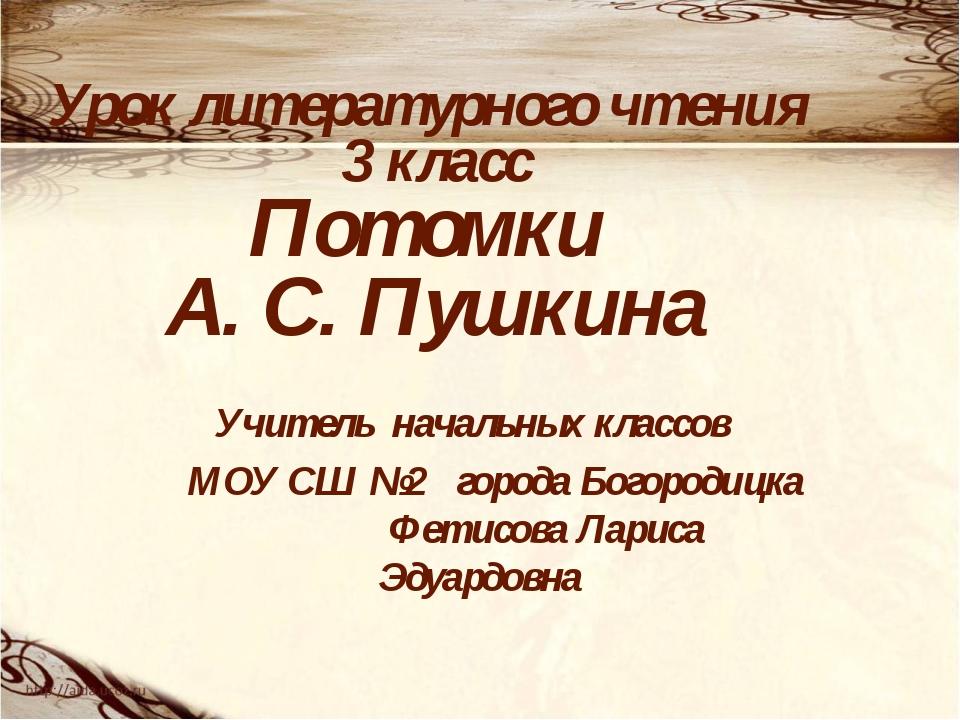 Урок литературного чтения 3 класс Потомки А. С. Пушкина Учитель начальных кла...