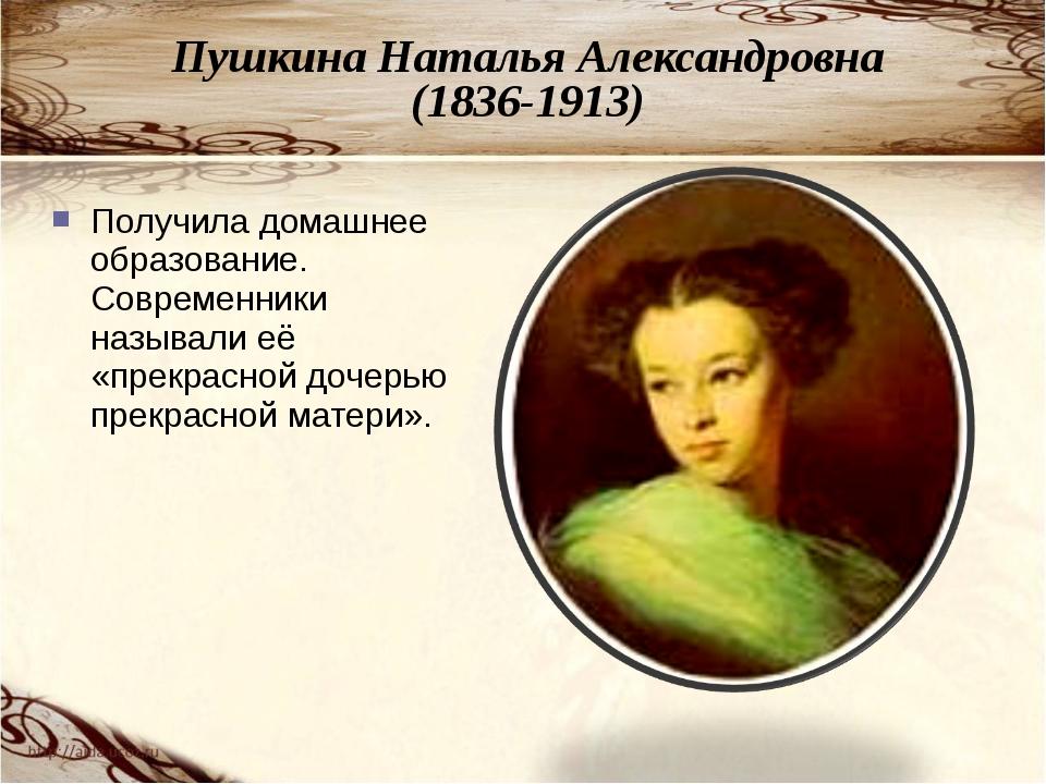 Пушкина Наталья Александровна (1836-1913) Получила домашнее образование. Совр...