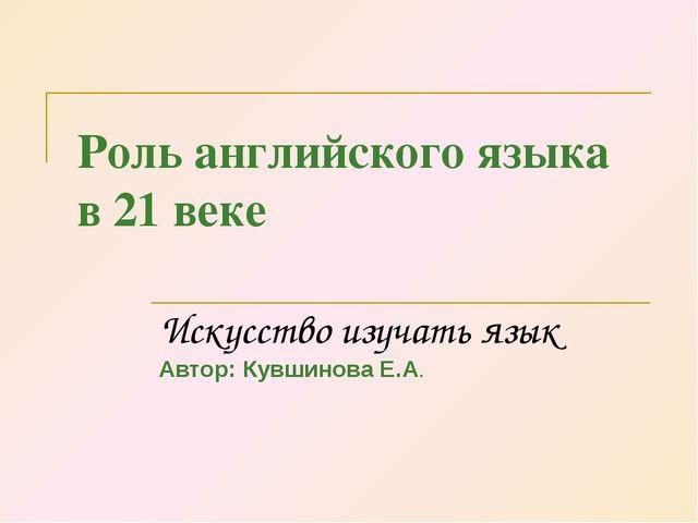 Роль английского языка в 21 веке Искусство изучать язык Автор: Кувшинова Е.А.