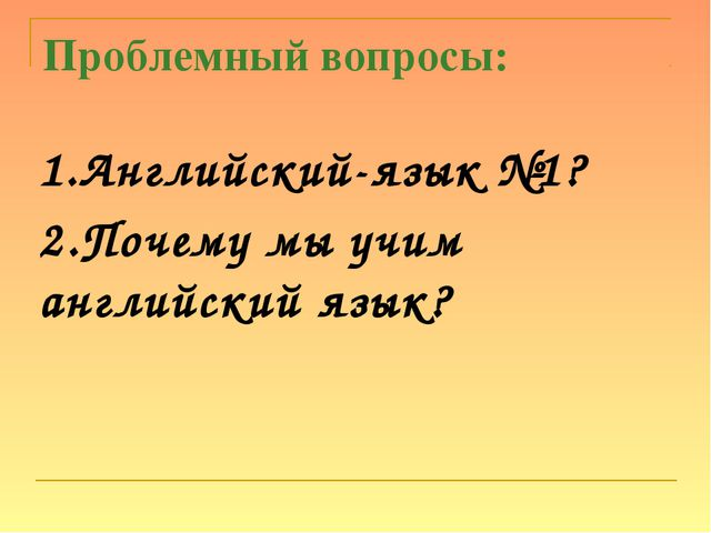 Проблемный вопросы: 1.Английский-язык №1? 2.Почему мы учим английский язык?