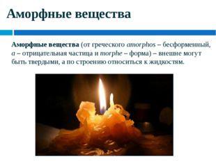 Аморфные вещества Аморфные вещества (от греческого amorphos – бесформенный, a