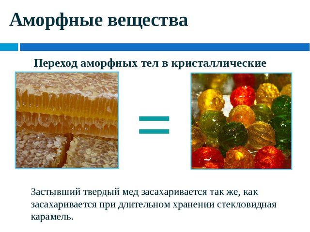 Аморфные вещества = Застывший твердый мед засахаривается так же, как засахари...