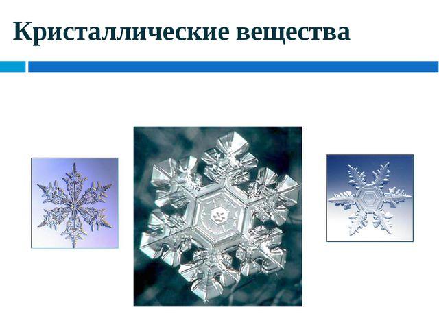 Кристаллические вещества Приходится только удивляться совершенству формы снеж...