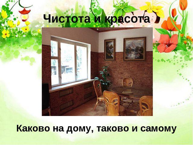 Чистота и красота Каково на дому, таково и самому
