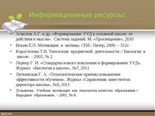 Информационные ресурсы: Асмолов А.Г. и др. «Формирование УУД в основной школе