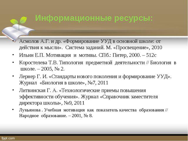Информационные ресурсы: Асмолов А.Г. и др. «Формирование УУД в основной школе...