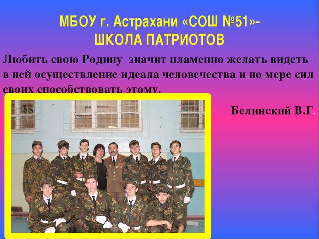 МБОУ г. Астрахани «СОШ №51»- ШКОЛА ПАТРИОТОВ Любить свою Родину значит пламен...