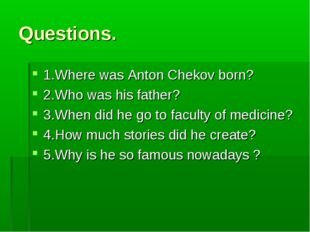 Questions. 1.Where was Anton Chekov born? 2.Who was his father? 3.When did he
