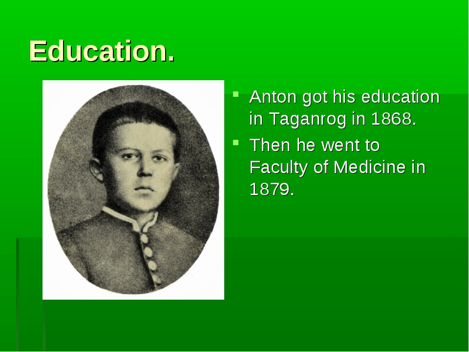 Education. Anton got his education in Taganrog in 1868. Then he went to Facul...