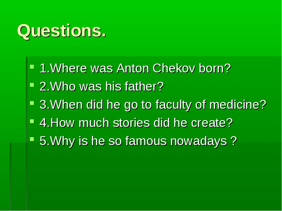 Questions. 1.Where was Anton Chekov born? 2.Who was his father? 3.When did he...