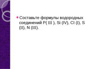 Составьте формулы водородных соединений Р( ΙΙΙ ), Si (IV), CI (Ι), S (ΙΙ), N