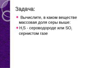 Задача: Вычислите, в каком веществе массовая доля серы выше: H2S - сероводоро