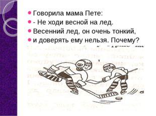 Говорила мама Пете: - Не ходи весной на лед. Весенний лед, он очень тонкий, и