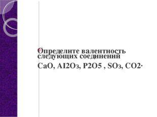 Определите валентность следующих соединений СаО, АI2Оз, P2О5 , SOз, СО2·