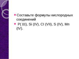 Составьте формулы кислородных соединений Р( ΙΙΙ), Si (ΙV), СI (VII), S (IV),