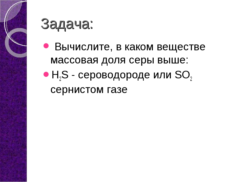 Задача: Вычислите, в каком веществе массовая доля серы выше: H2S - сероводоро...