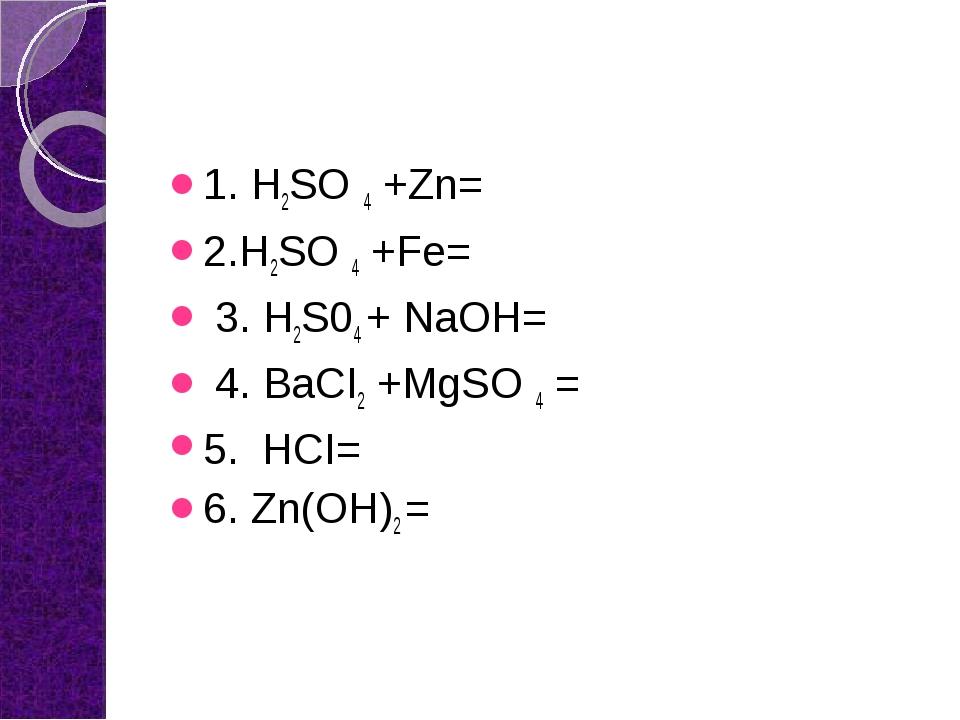 1. H2SO 4 +Zn= 2.H2SO 4 +Fe= 3. H2S04 + NaOH= 4. BaCI2 +MgSO 4 = 5. HCI= 6....