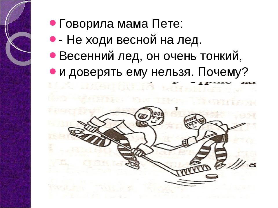 Говорила мама Пете: - Не ходи весной на лед. Весенний лед, он очень тонкий, и...