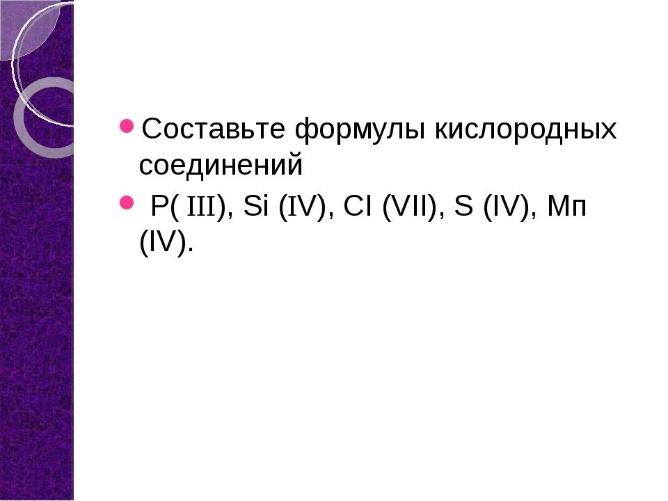 Составьте формулы кислородных соединений Р( ΙΙΙ), Si (ΙV), СI (VII), S (IV),...