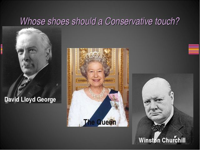 Whose shoes should a Conservative touch? David Lloyd George Winston Churchill...