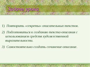 Задачи урока 1) Повторить «секреты» описательных текстов. 2) Подготовиться к