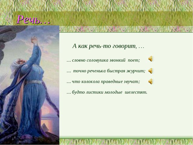 Речь… А как речь-то говорит, … … словно соловушка звонкий поет; … точно речен...