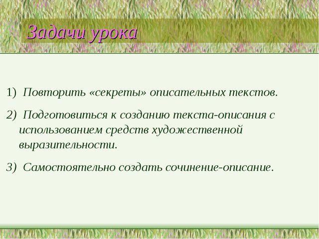 Задачи урока 1) Повторить «секреты» описательных текстов. 2) Подготовиться к...