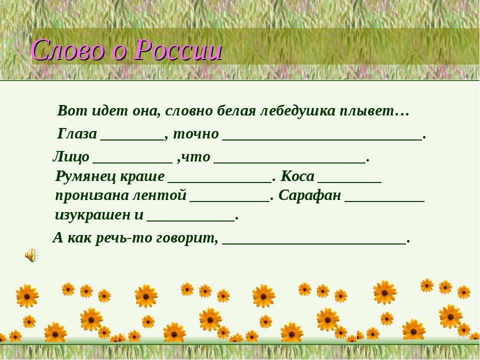 Слово о России Вот идет она, словно белая лебедушка плывет… Глаза ________, т...