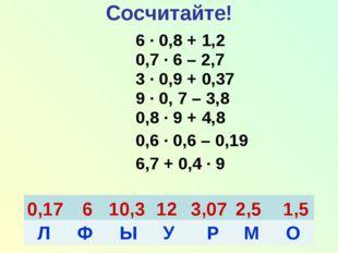 6 · 0,8 + 1,2 0,7 · 6 – 2,7 3 · 0,9 + 0,37 9 · 0, 7 – 3,8 0,8 · 9 + 4,8 0,6 ·