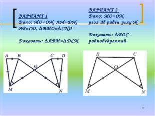 * ВАРИАНТ 1 Дано: МО=ОN, АМ=DN, АВ=СD, ∆ВМО=∆СNО Доказать: ∆АВМ=∆DСN ВАРИАНТ