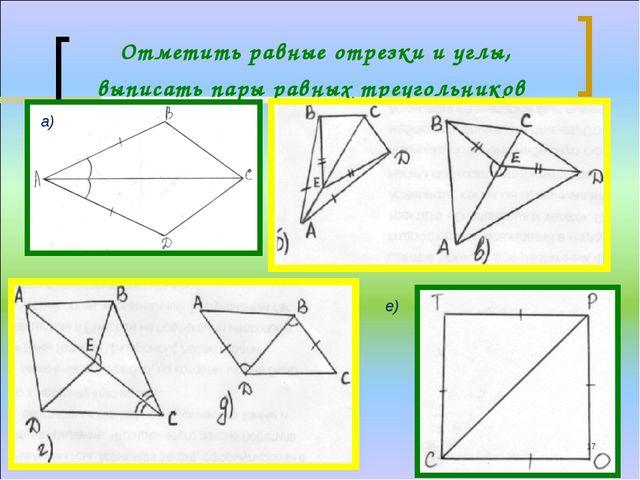 * Отметить равные отрезки и углы, выписать пары равных треугольников а) е)
