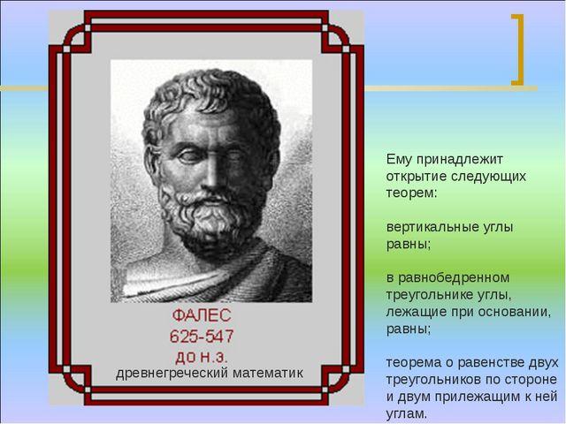 Ему принадлежит открытие следующих теорем: вертикальные углы равны; в равнобе...