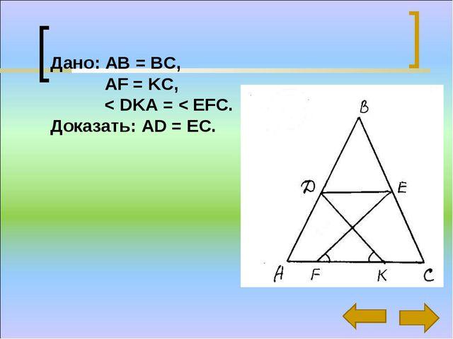 * Дано: АВ = ВС, AF = KC, < DKA = < EFC. Доказать: AD = EC.