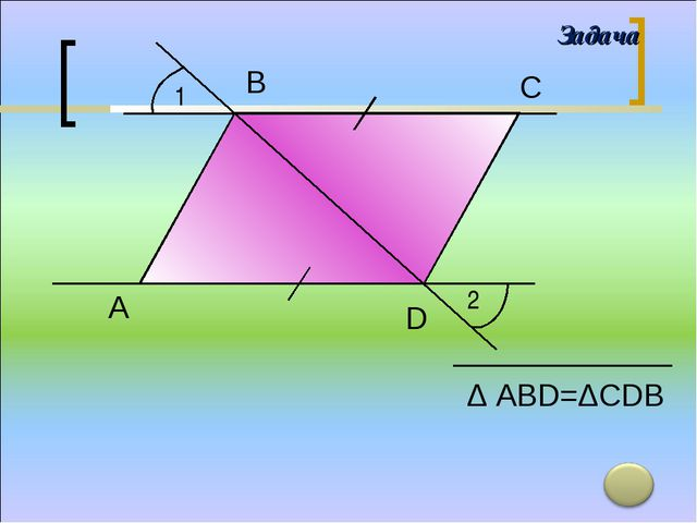 1 2 А В С D Δ АВD=ΔСDB Задача