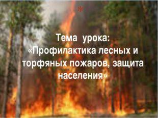 Тема урока: «Профилактика лесных и торфяных пожаров, защита населения»