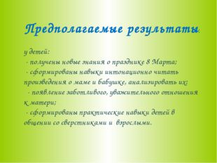 Предполагаемые результаты: у детей: - получены новые знания о празднике 8 Мар