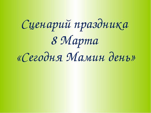 Сценарий праздника 8 Марта «Сегодня Мамин день»