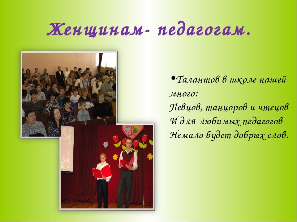 Женщинам- педагогам.  Талантов в школе нашей много: Певцов, танцоров и чтец...