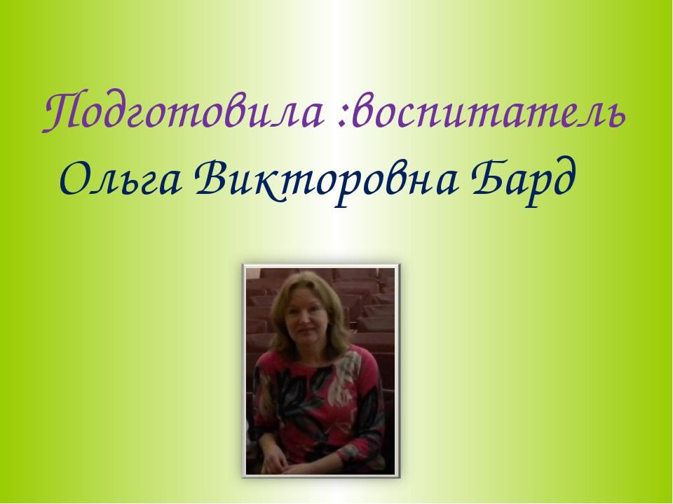 Подготовила :воспитатель Ольга Викторовна Бард