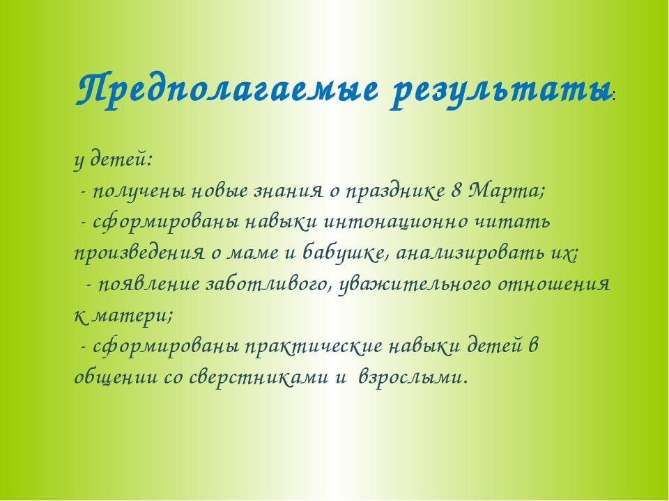 Предполагаемые результаты: у детей: - получены новые знания о празднике 8 Мар...